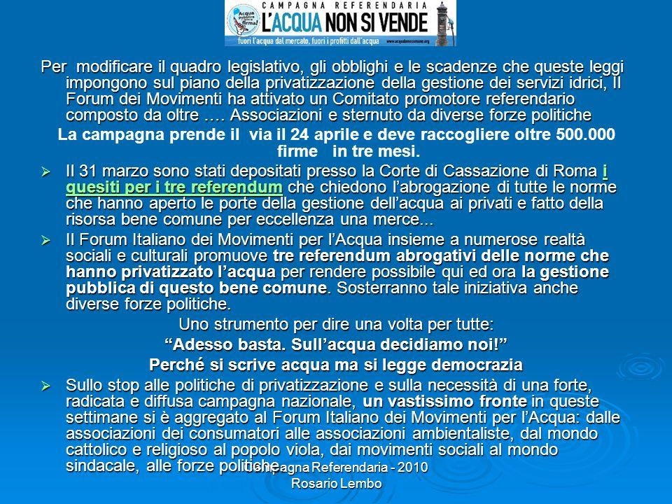 Campagna Referendaria - 2010 Rosario Lembo Per modificare il quadro legislativo, gli obblighi e le scadenze che queste leggi impongono sul piano della privatizzazione della gestione dei servizi idrici, Il Forum dei Movimenti ha attivato un Comitato promotore referendario composto da oltre ….