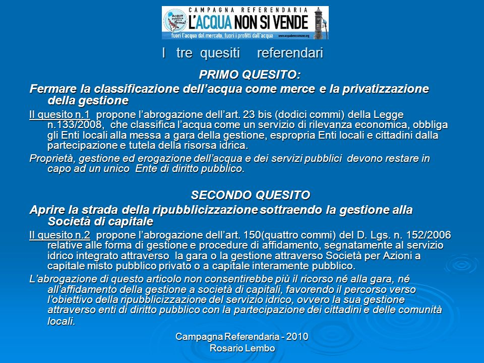 Campagna Referendaria - 2010 Rosario Lembo I tre quesiti referendari PRIMO QUESITO: PRIMO QUESITO: Fermare la classificazione dellacqua come merce e l