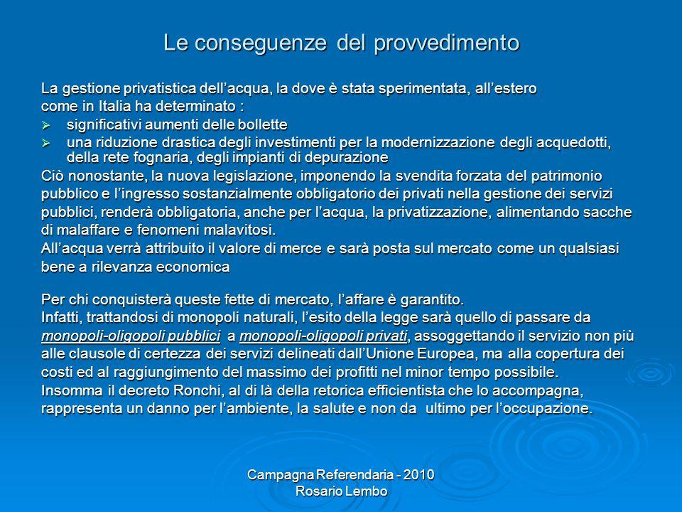 Campagna Referendaria - 2010 Rosario Lembo Le conseguenze del provvedimento La gestione privatistica dellacqua, la dove è stata sperimentata, allester