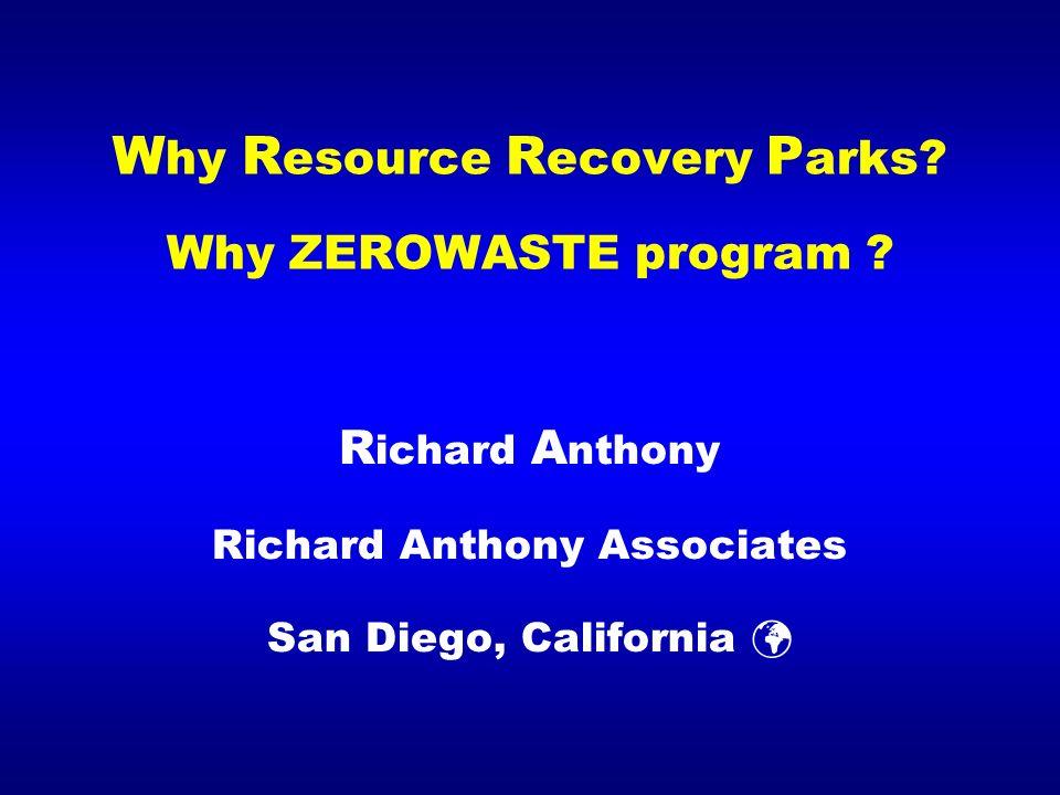 W hy R esource R ecovery P arks? Why ZEROWASTE program ? R ichard A nthony Richard Anthony Associates San Diego, California R07 September 2007 Davos,