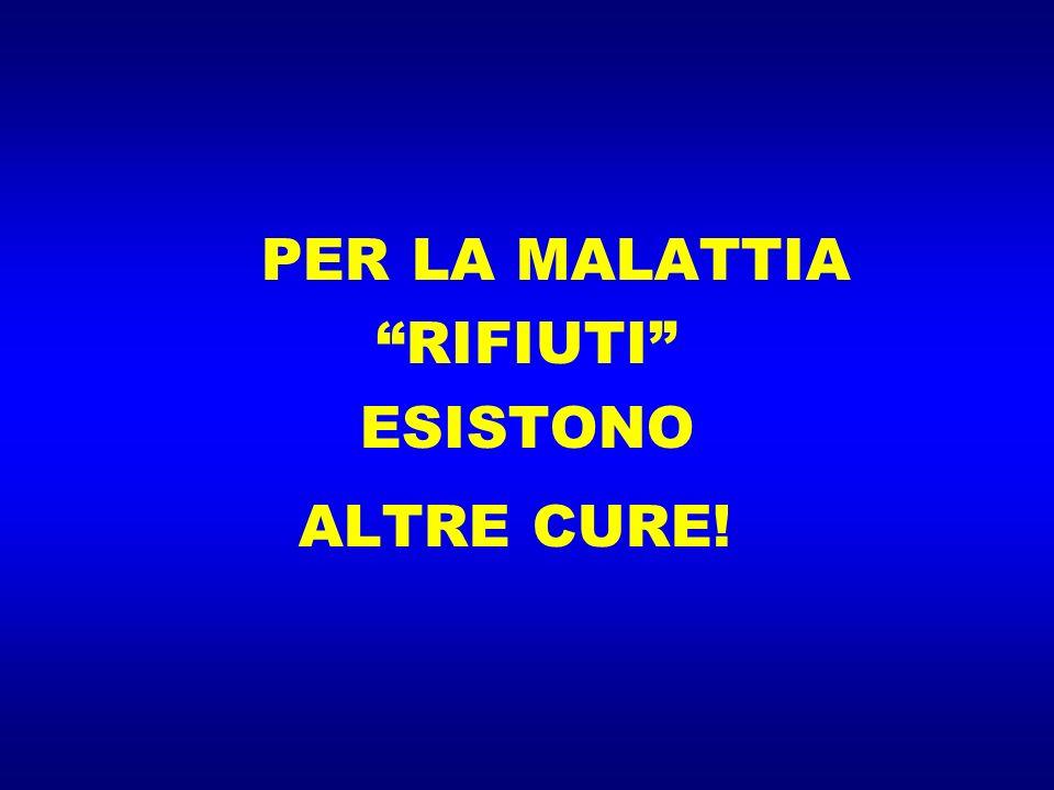 PER LA MALATTIA RIFIUTI ESISTONO ALTRE CURE!