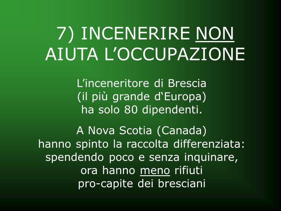 7) INCENERIRE NON AIUTA LOCCUPAZIONE Linceneritore di Brescia (il più grande dEuropa) ha solo 80 dipendenti. A Nova Scotia (Canada) hanno spinto la ra