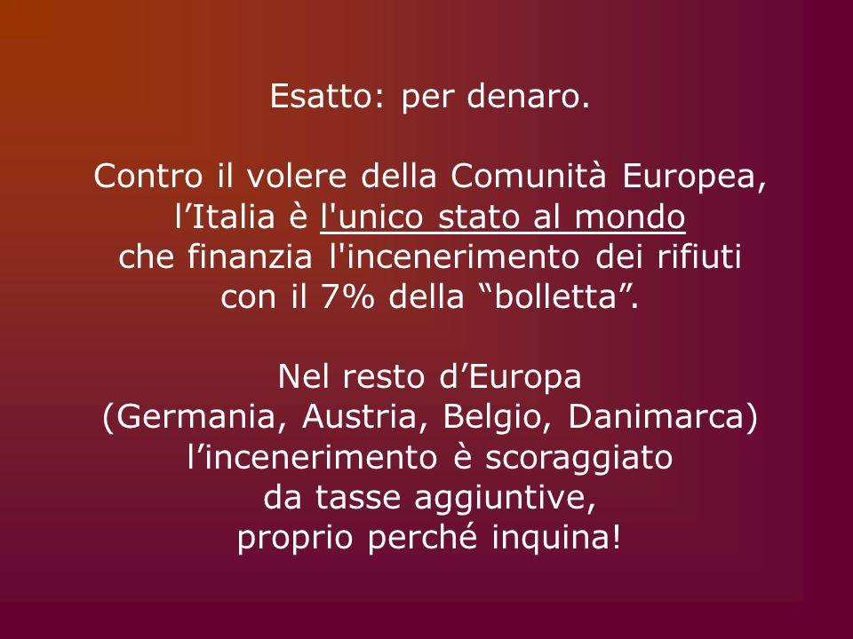 Esatto: per denaro. Contro il volere della Comunità Europea, lItalia è l'unico stato al mondo che finanzia l'incenerimento dei rifiuti con il 7% della