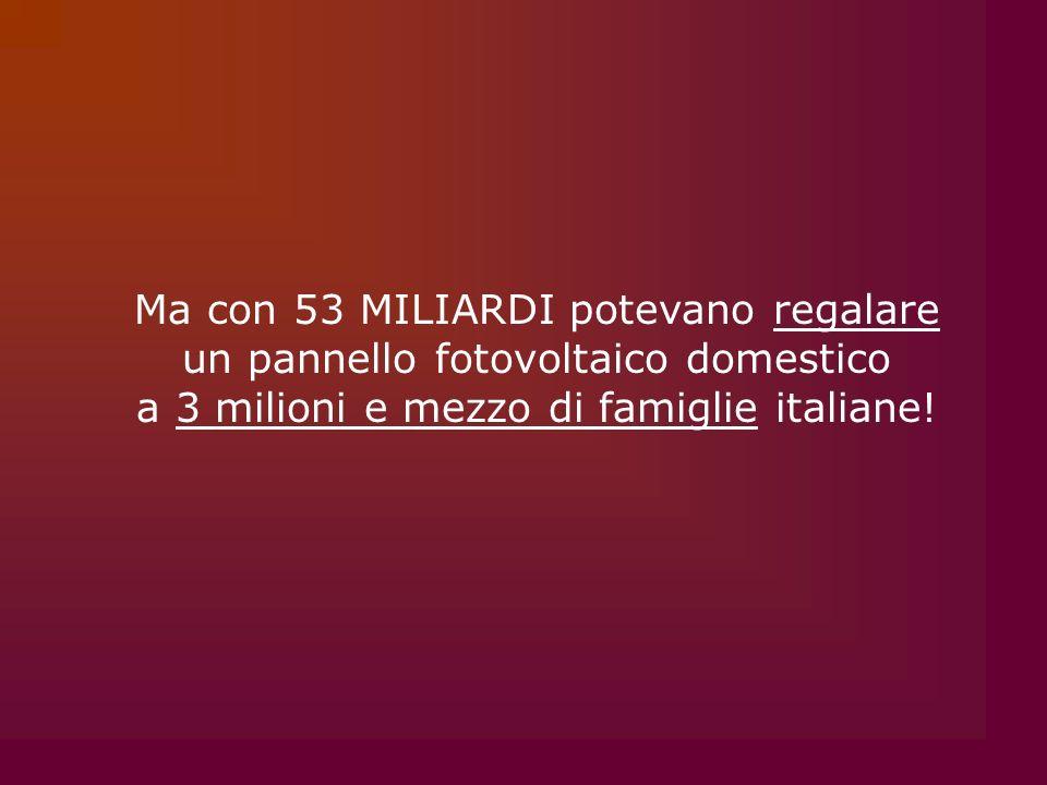 Ma con 53 MILIARDI potevano regalare un pannello fotovoltaico domestico a 3 milioni e mezzo di famiglie italiane!