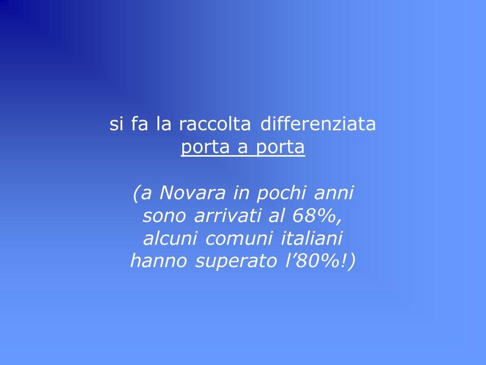 si fa la raccolta differenziata porta a porta (a Novara in pochi anni sono arrivati al 68%, alcuni comuni italiani hanno superato l80%!)
