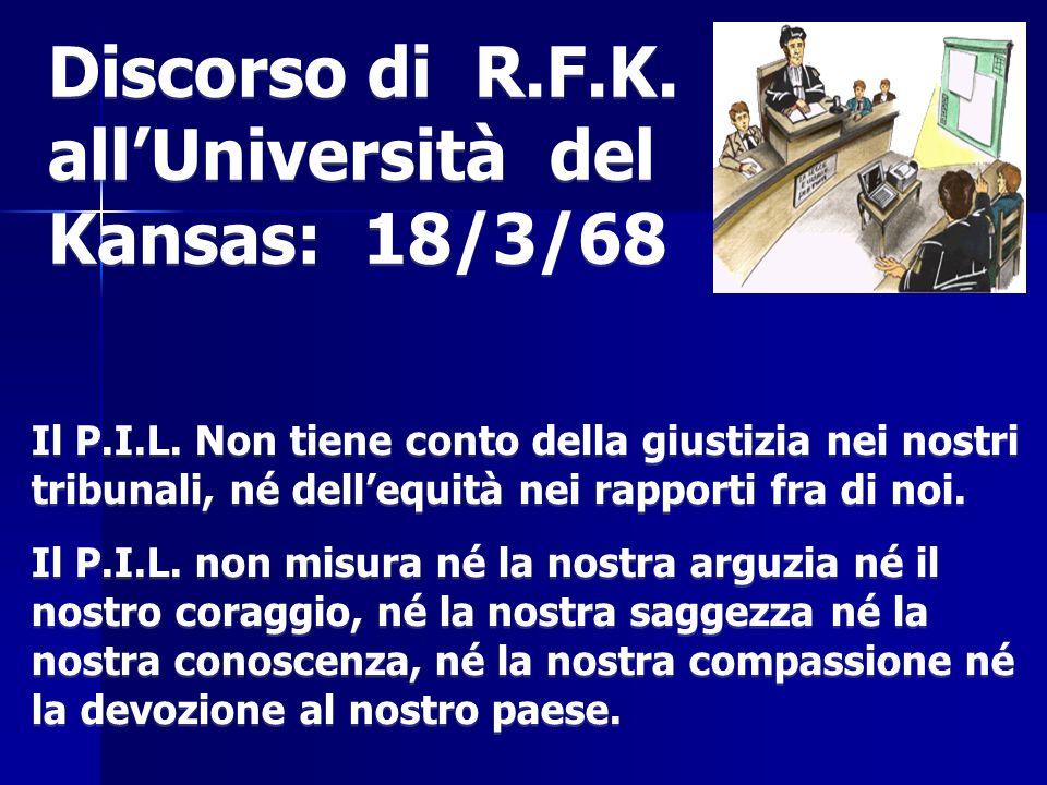 Discorso di R.F.K. allUniversità del Kansas: 18/3/68 Il P.I.L. Non tiene conto della giustizia nei nostri tribunali, né dellequità nei rapporti fra di