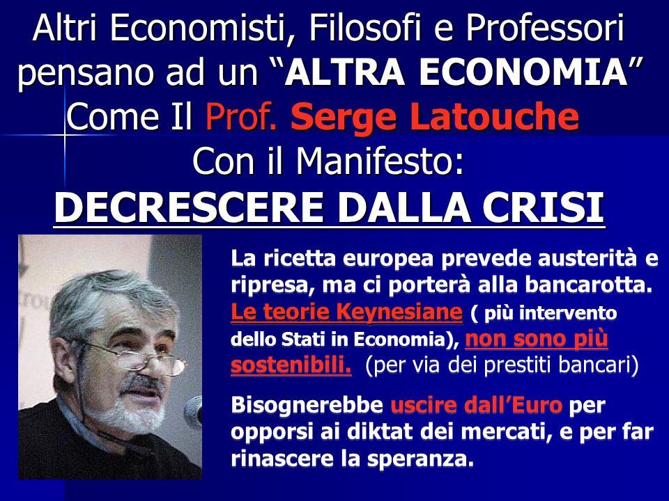 Altri Economisti, Filosofi e Professori pensano ad un ALTRA ECONOMIA Come Il Prof. Serge Latouche Con il Manifesto: DECRESCERE DALLA CRISI Le teorie K