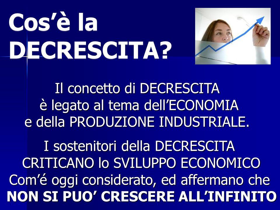 Il concetto di DECRESCITA è legato al tema dellECONOMIA e della PRODUZIONE INDUSTRIALE. I sostenitori della DECRESCITA CRITICANO lo SVILUPPO ECONOMICO