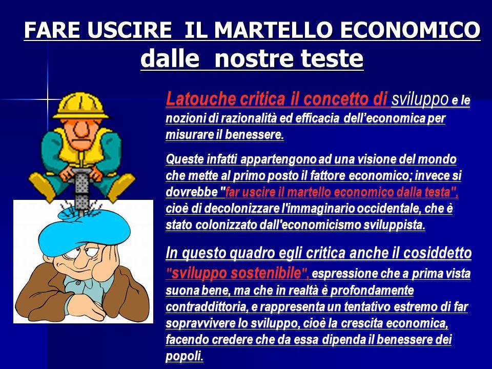 FARE USCIRE IL MARTELLO ECONOMICO dalle nostre teste Latouche critica il concetto di sviluppo e le nozioni di razionalità ed efficacia delleconomica p