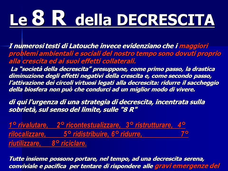 Le 8 R della DECRESCITA I numerosi testi di Latouche invece evidenziano che i maggiori problemi ambientali e sociali del nostro tempo sono dovuti prop