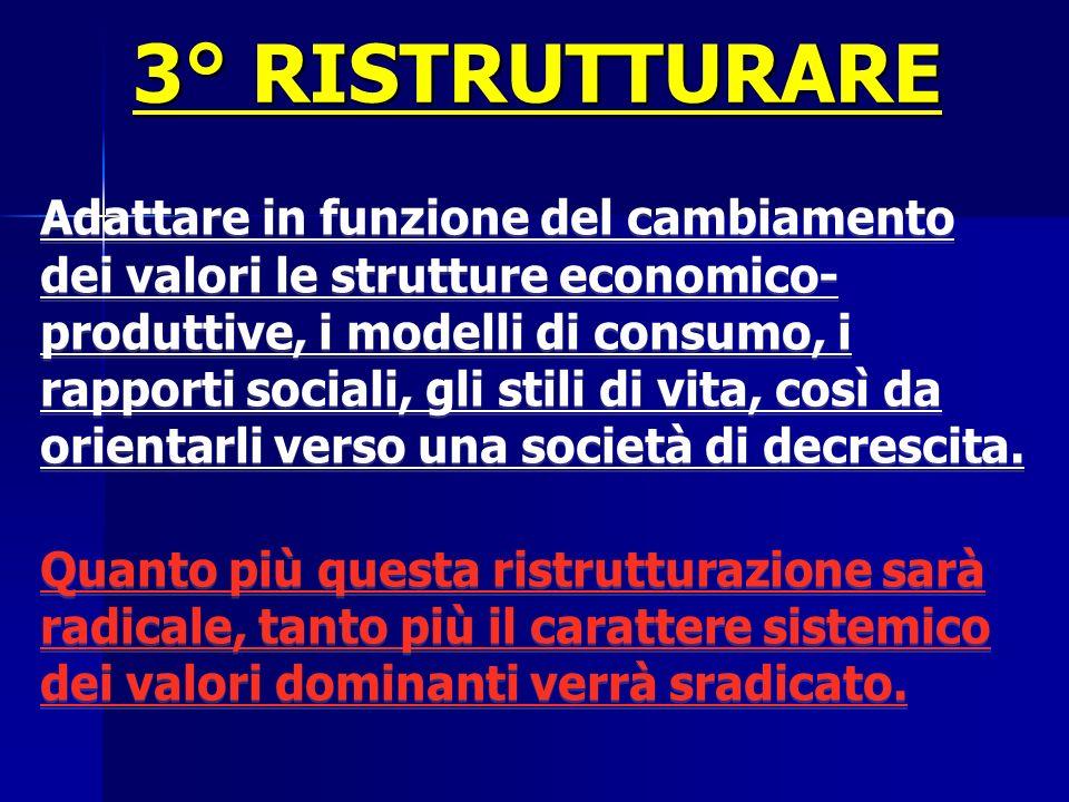 3° RISTRUTTURARE Adattare in funzione del cambiamento dei valori le strutture economico- produttive, i modelli di consumo, i rapporti sociali, gli sti
