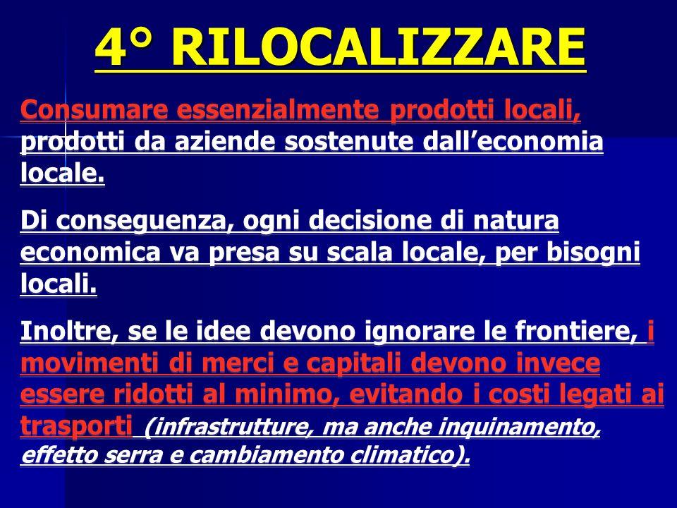 4° RILOCALIZZARE Consumare essenzialmente prodotti locali, prodotti da aziende sostenute dalleconomia locale. Di conseguenza, ogni decisione di natura