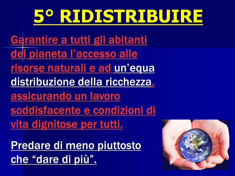 5° RIDISTRIBUIRE Garantire a tutti gli abitanti del pianeta laccesso alle risorse naturali e ad unequa distribuzione della ricchezza, assicurando un l
