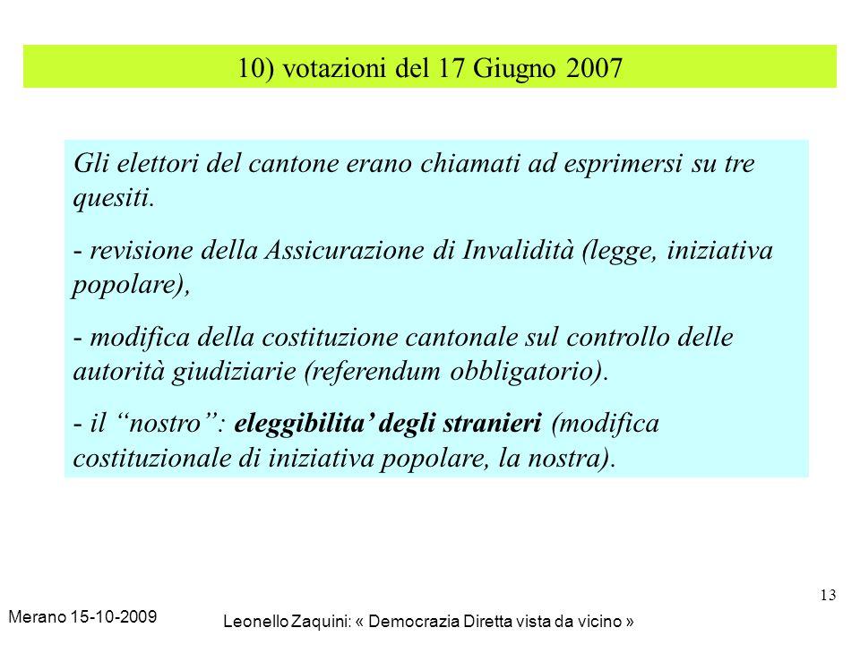 Merano 15-10-2009 Leonello Zaquini: « Democrazia Diretta vista da vicino » 13 10) votazioni del 17 Giugno 2007 Gli elettori del cantone erano chiamati