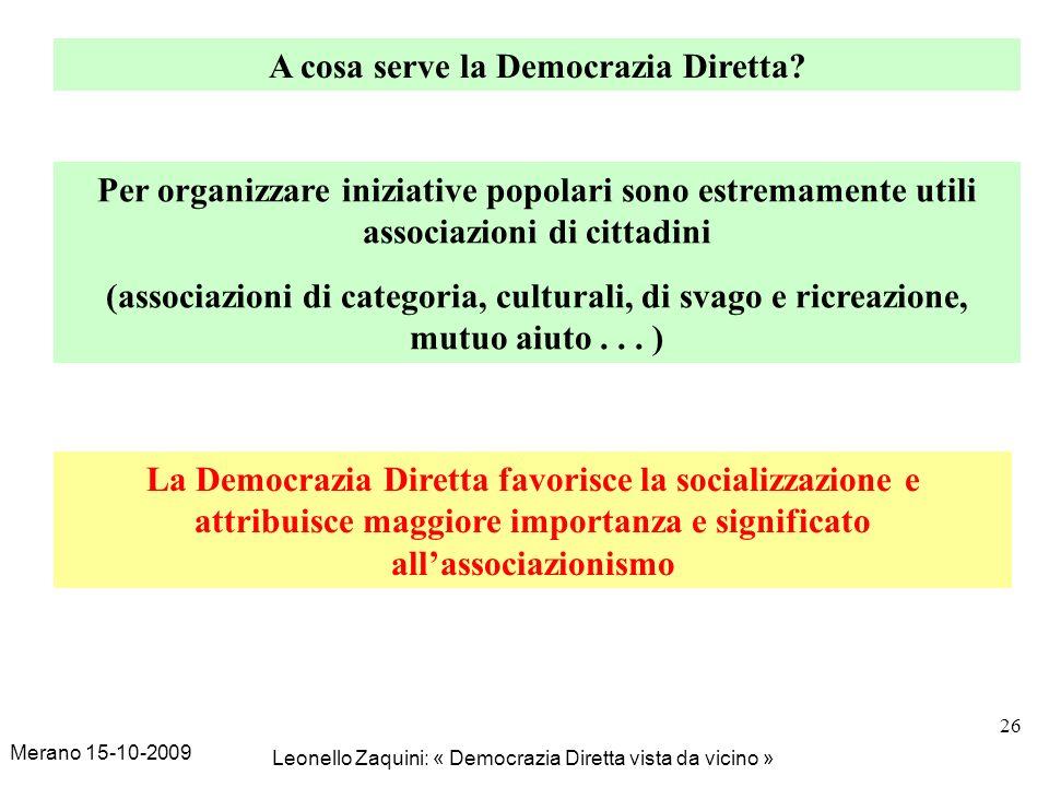 Merano 15-10-2009 Leonello Zaquini: « Democrazia Diretta vista da vicino » 26 A cosa serve la Democrazia Diretta? Per organizzare iniziative popolari