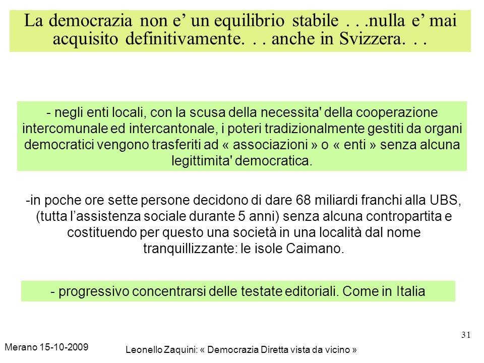 Merano 15-10-2009 Leonello Zaquini: « Democrazia Diretta vista da vicino » 31 La democrazia non e un equilibrio stabile...nulla e mai acquisito definitivamente...