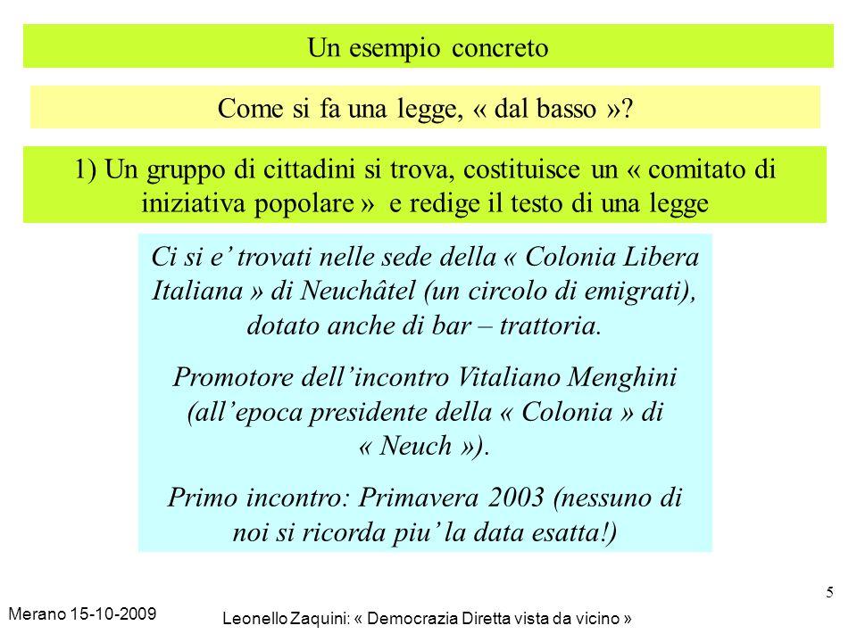 Merano 15-10-2009 Leonello Zaquini: « Democrazia Diretta vista da vicino » 5 Un esempio concreto Come si fa una legge, « dal basso »? 1) Un gruppo di