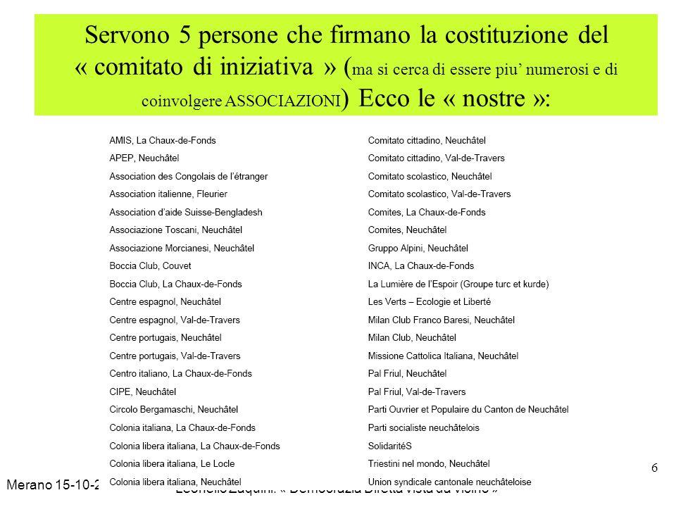 Merano 15-10-2009 Leonello Zaquini: « Democrazia Diretta vista da vicino » 6 Servono 5 persone che firmano la costituzione del « comitato di iniziativa » ( ma si cerca di essere piu numerosi e di coinvolgere ASSOCIAZIONI ) Ecco le « nostre »:
