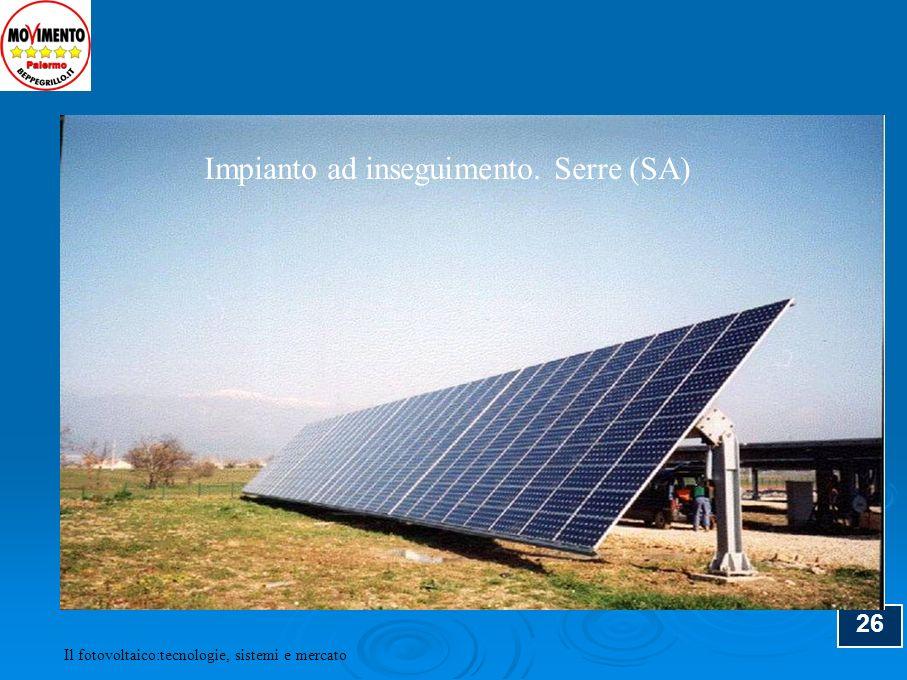 26 Impianto ad inseguimento. Serre (SA) Il fotovoltaico:tecnologie, sistemi e mercato