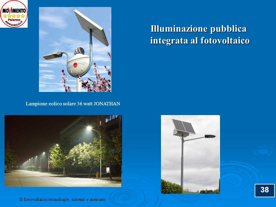 38 Il fotovoltaico:tecnologie, sistemi e mercato Illuminazione pubblica integrata al fotovoltaico integrata al fotovoltaico Lampione eolico solare 36