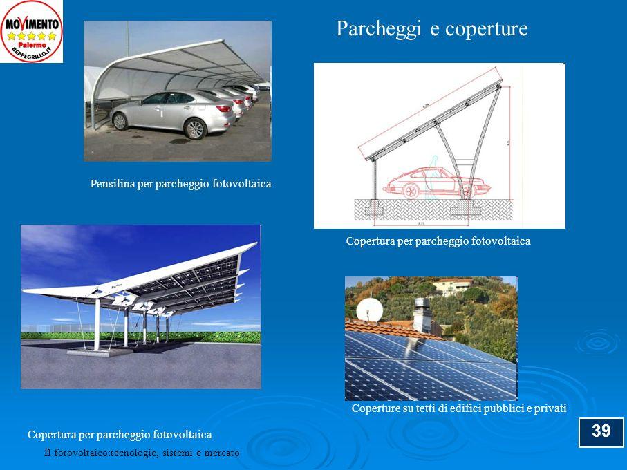 39 Il fotovoltaico:tecnologie, sistemi e mercato Pensilina per parcheggio fotovoltaica Copertura per parcheggio fotovoltaica Coperture su tetti di edi
