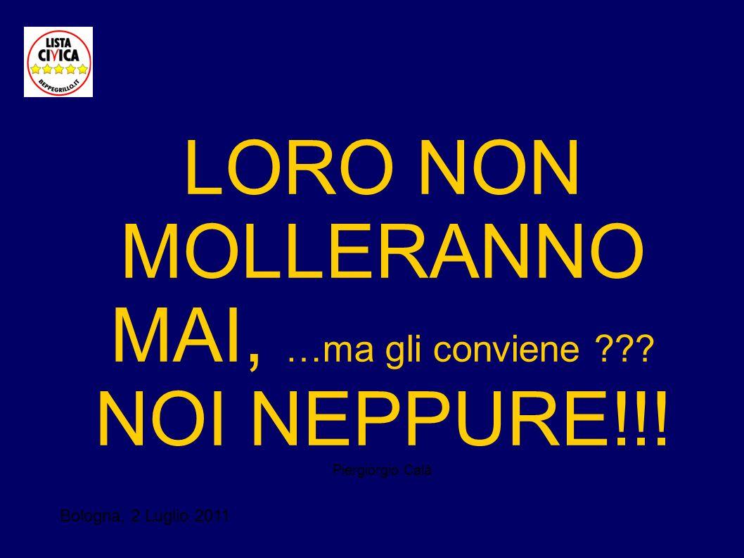 Bologna, 2 Luglio 2011 LORO NON MOLLERANNO MAI, …ma gli conviene ??? NOI NEPPURE!!! Piergiorgio Calà