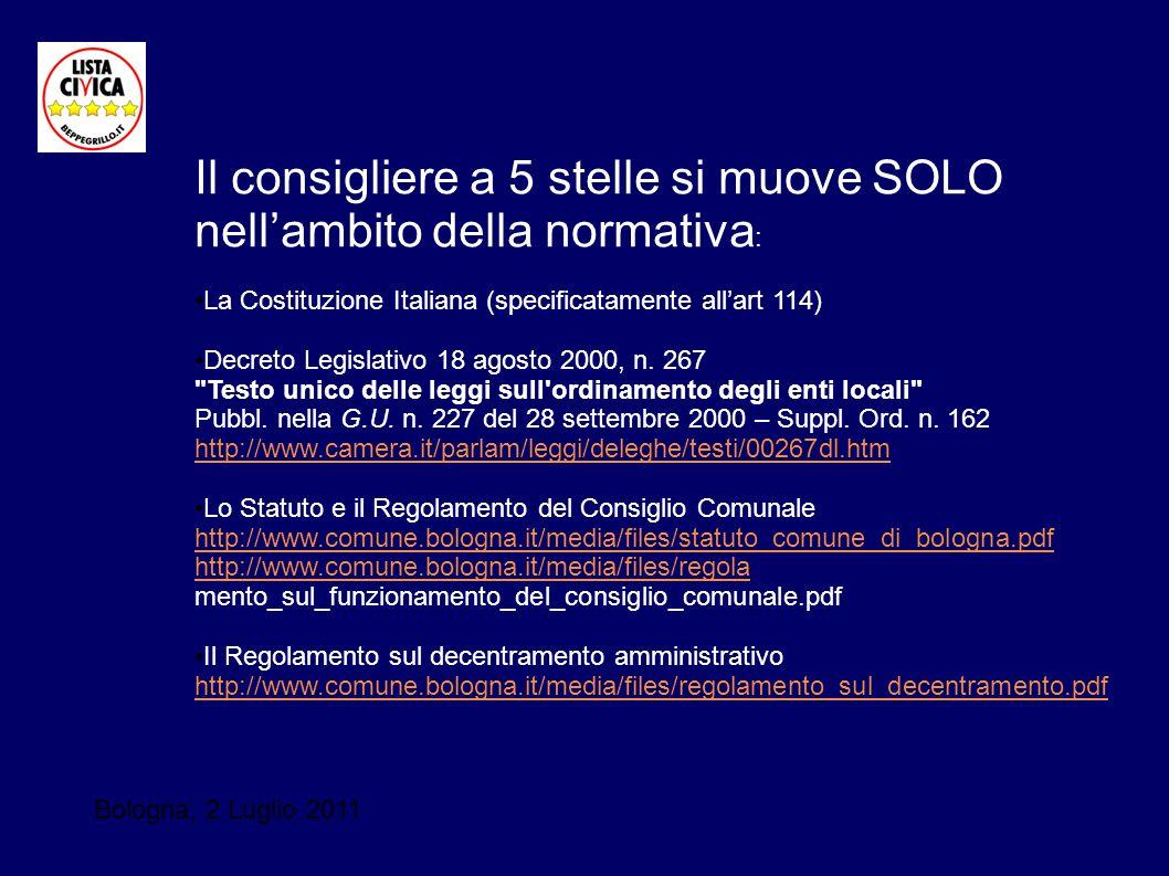 Bologna, 2 Luglio 2011 Il consigliere a 5 stelle si muove SOLO nellambito della normativa : La Costituzione Italiana (specificatamente allart 114) Dec