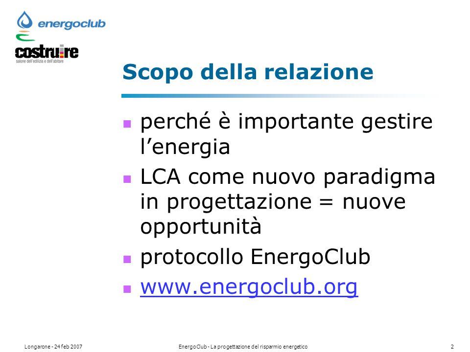 Longarone - 24 feb 2007EnergoClub - La progettazione del risparmio energetico2 Scopo della relazione perché è importante gestire lenergia LCA come nuovo paradigma in progettazione = nuove opportunità protocollo EnergoClub www.energoclub.org