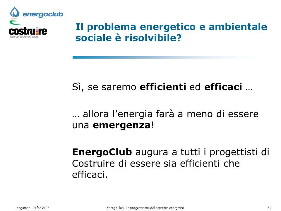 Longarone - 24 feb 2007EnergoClub - La progettazione del risparmio energetico39 Il problema energetico e ambientale sociale è risolvibile.