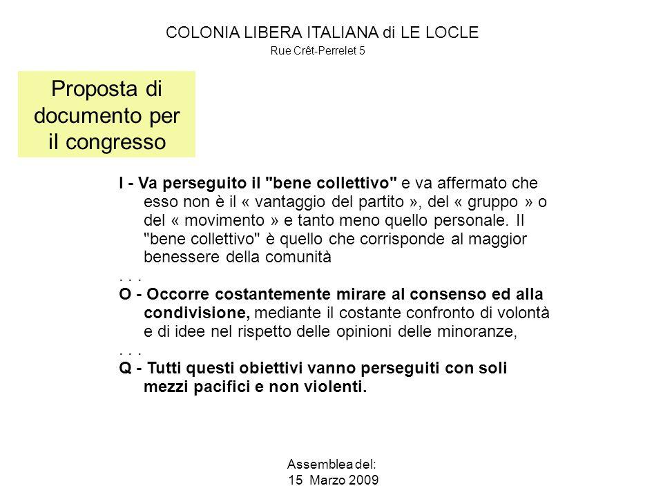 COLONIA LIBERA ITALIANA di LE LOCLE Rue Crêt-Perrelet 5 Assemblea del: 15 Marzo 2009 Proposta di documento per iI congresso I - Va perseguito il bene collettivo e va affermato che esso non è il « vantaggio del partito », del « gruppo » o del « movimento » e tanto meno quello personale.