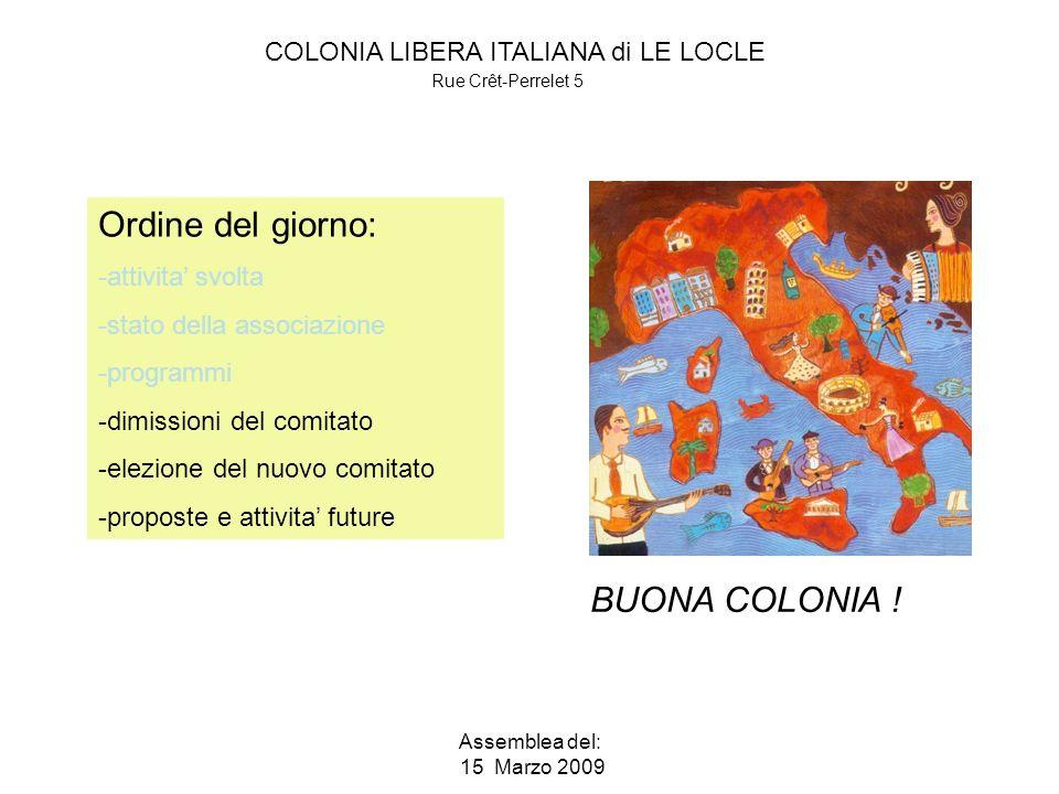 COLONIA LIBERA ITALIANA di LE LOCLE Rue Crêt-Perrelet 5 Assemblea del: 15 Marzo 2009 Ordine del giorno: -attivita svolta -stato della associazione -programmi -dimissioni del comitato -elezione del nuovo comitato -proposte e attivita future BUONA COLONIA !