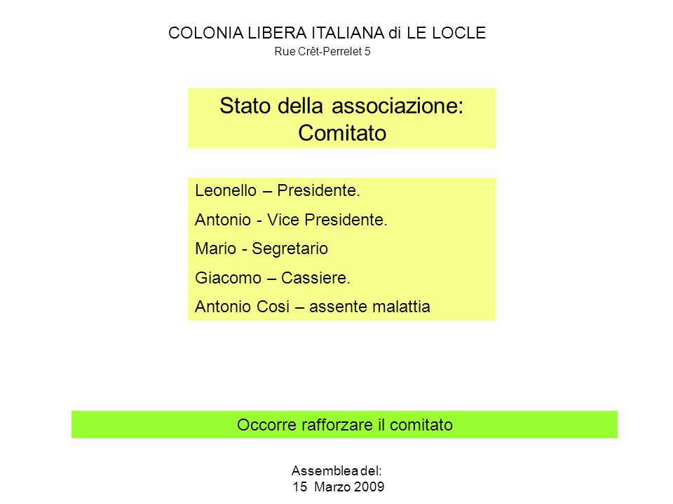 COLONIA LIBERA ITALIANA di LE LOCLE Rue Crêt-Perrelet 5 Assemblea del: 15 Marzo 2009 Stato della associazione: Comitato Occorre rafforzare il comitato Leonello – Presidente.