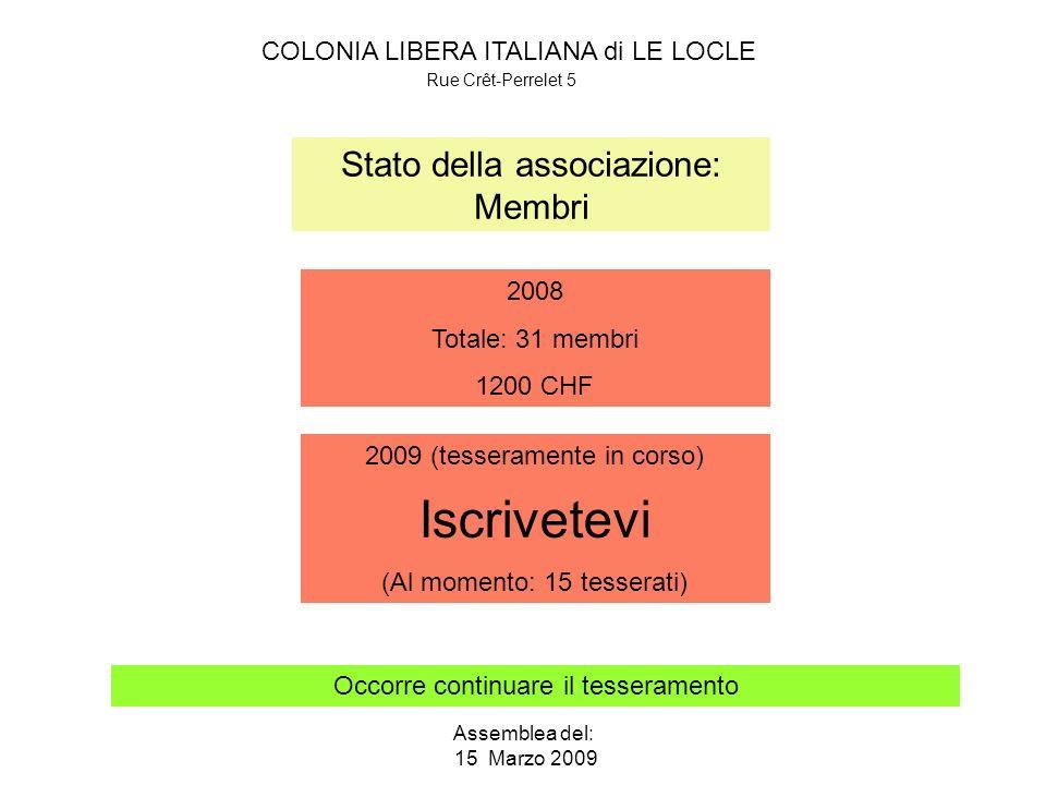 COLONIA LIBERA ITALIANA di LE LOCLE Rue Crêt-Perrelet 5 Assemblea del: 15 Marzo 2009 Stato della associazione: Membri Occorre continuare il tesseramento 2008 Totale: 31 membri 1200 CHF 2009 (tesseramente in corso) Iscrivetevi (Al momento: 15 tesserati)
