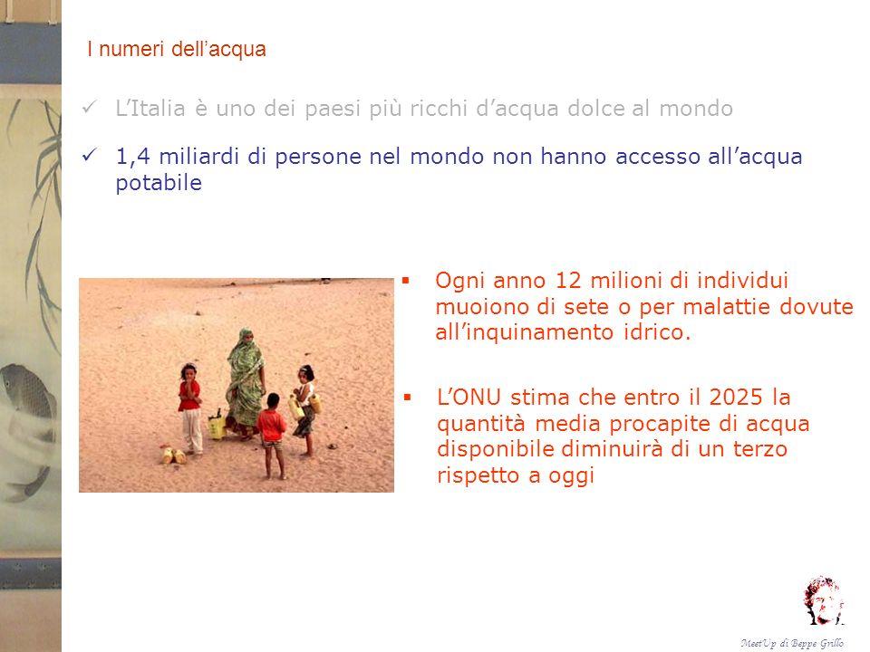 MeetUp di Beppe Grillo I numeri dellacqua LItalia è uno dei paesi più ricchi dacqua dolce al mondo 1,4 miliardi di persone nel mondo non hanno accesso allacqua potabile Ogni anno 12 milioni di individui muoiono di sete o per malattie dovute allinquinamento idrico.