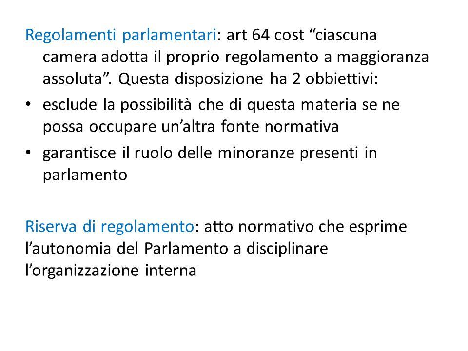Regolamenti parlamentari: art 64 cost ciascuna camera adotta il proprio regolamento a maggioranza assoluta. Questa disposizione ha 2 obbiettivi: esclu