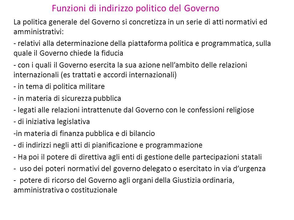 Funzioni di indirizzo politico del Governo La politica generale del Governo si concretizza in un serie di atti normativi ed amministrativi: - relativi