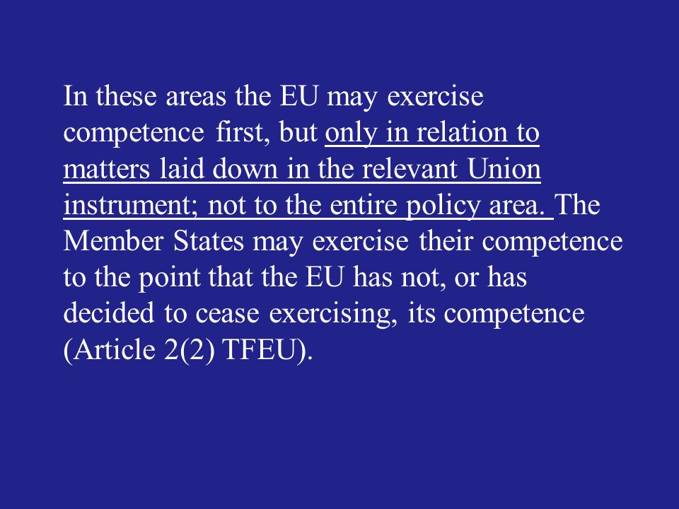 In these areas the EU may exercise competence first, but only in relation to matters laid down in the relevant Union instrument; not to the entire policy area.