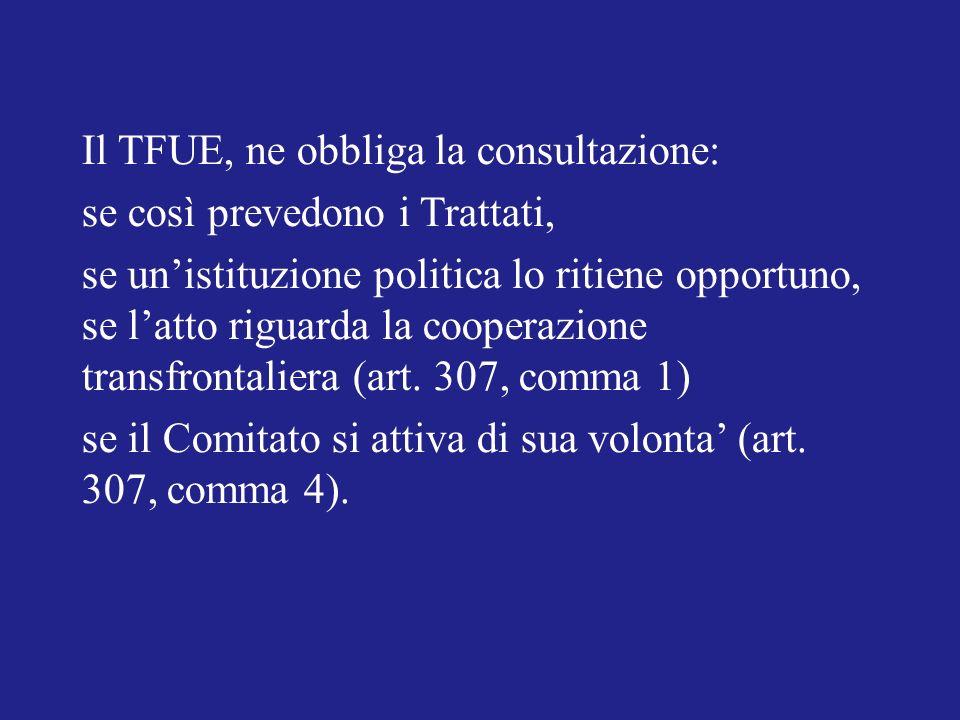 Il TFUE, ne obbliga la consultazione: se così prevedono i Trattati, se unistituzione politica lo ritiene opportuno, se latto riguarda la cooperazione transfrontaliera (art.