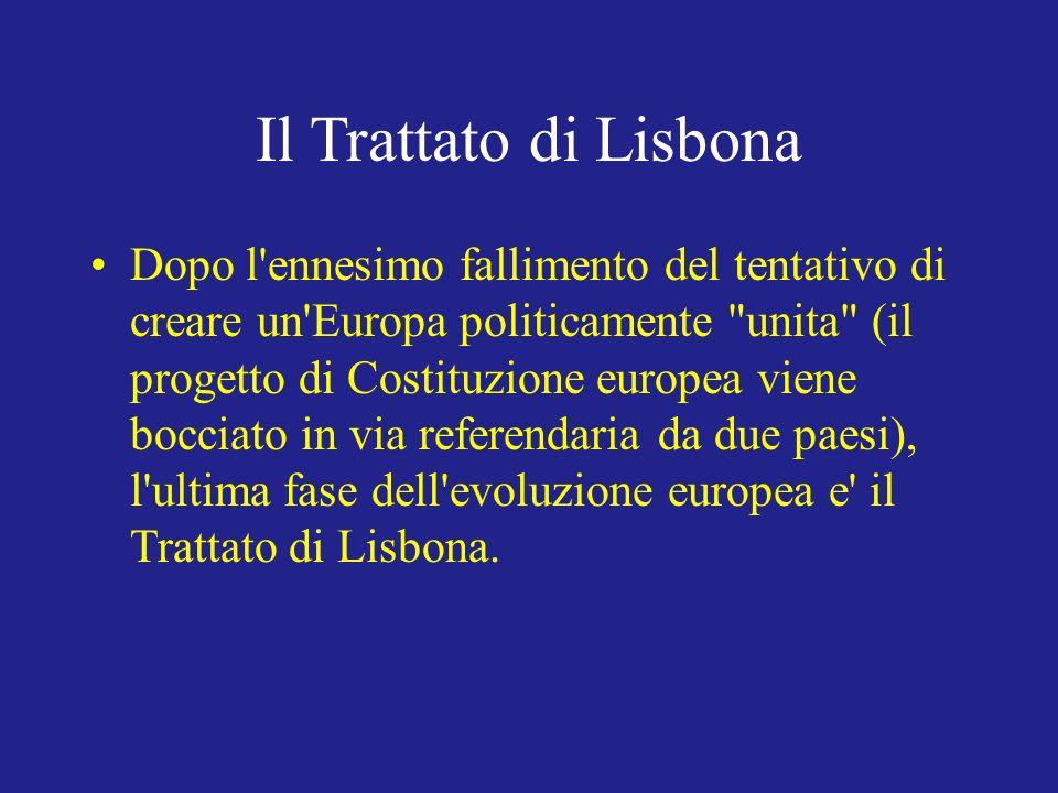 Il Trattato di Lisbona Dopo l ennesimo fallimento del tentativo di creare un Europa politicamente unita (il progetto di Costituzione europea viene bocciato in via referendaria da due paesi), l ultima fase dell evoluzione europea e il Trattato di Lisbona.