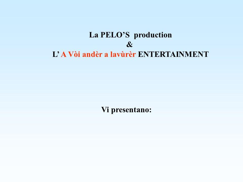La PELOS production & L A Vòi andèr a lavùrèr ENTERTAINMENT Vi presentano: