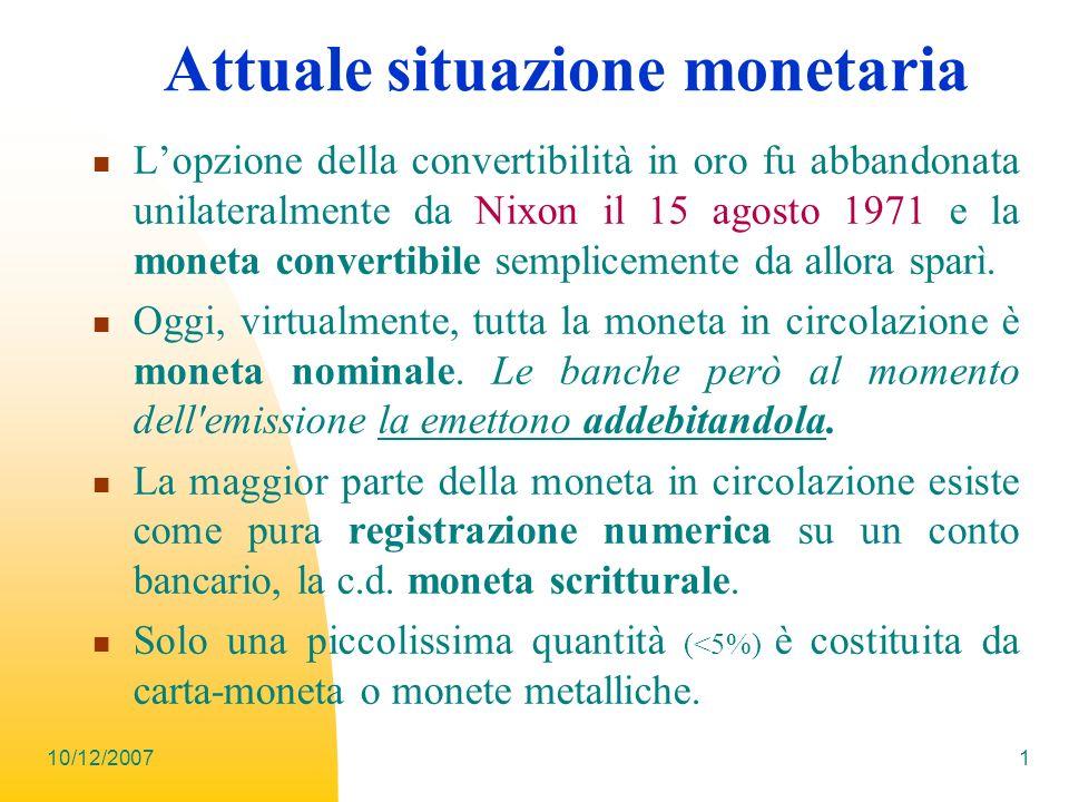 10/12/2007 1 Attuale situazione monetaria Lopzione della convertibilità in oro fu abbandonata unilateralmente da Nixon il 15 agosto 1971 e la moneta c