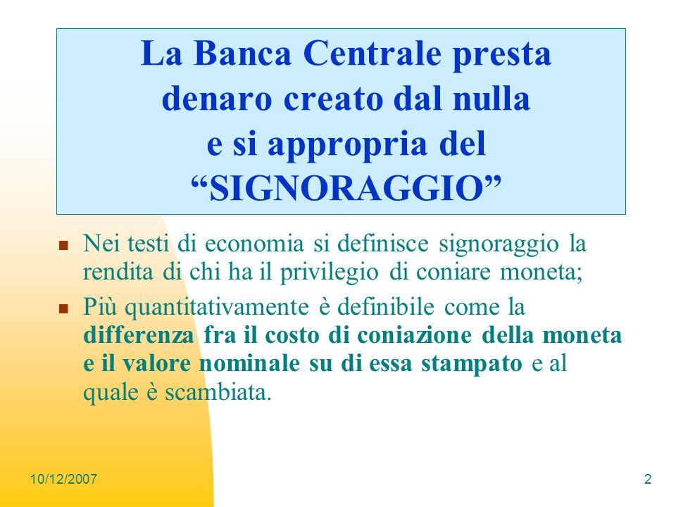 10/12/20072 La Banca Centrale presta denaro creato dal nulla e si appropria del SIGNORAGGIO Nei testi di economia si definisce signoraggio la rendita