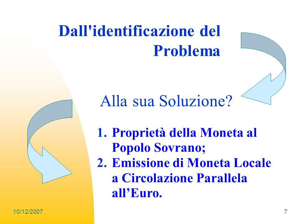 10/12/20077 Dall'identificazione del Problema Alla sua Soluzione? 1.Proprietà della Moneta al Popolo Sovrano; 2.Emissione di Moneta Locale a Circolazi