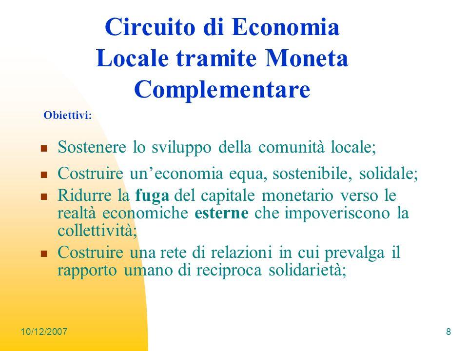 10/12/20078 Sostenere lo sviluppo della comunità locale; Costruire uneconomia equa, sostenibile, solidale; Ridurre la fuga del capitale monetario vers