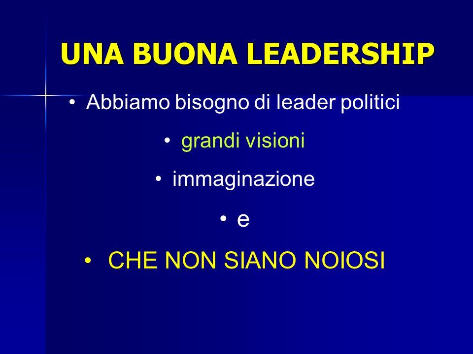 UNA BUONA LEADERSHIP Abbiamo bisogno di leader politici grandi visioni immaginazione e CHE NON SIANO NOIOSI