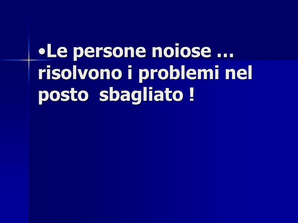 Le persone noiose … risolvono i problemi nel posto sbagliato !Le persone noiose … risolvono i problemi nel posto sbagliato !