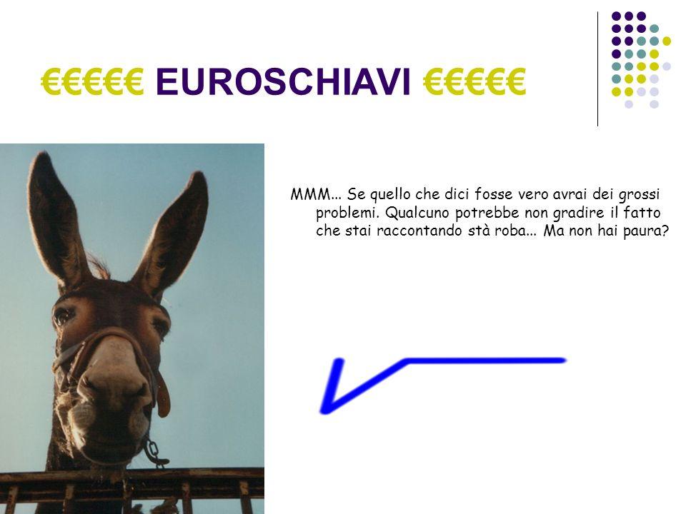 EUROSCHIAVI MMM... Se quello che dici fosse vero avrai dei grossi problemi.