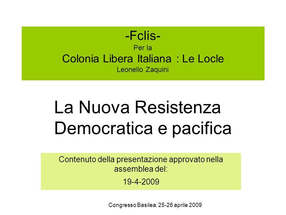 Congresso Basilea, 25-26 aprile 2009 -Fclis- Per la Colonia Libera Italiana : Le Locle Leonello Zaquini Contenuto della presentazione approvato nella assemblea del: 19-4-2009 La Nuova Resistenza Democratica e pacifica