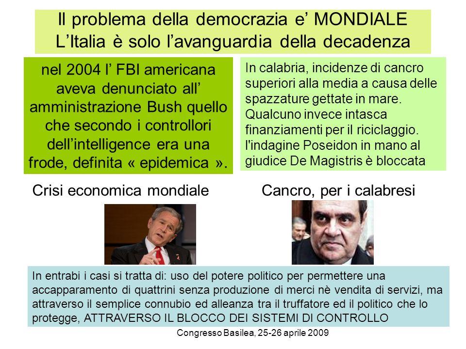 Congresso Basilea, 25-26 aprile 2009 Il problema della democrazia e MONDIALE LItalia è solo lavanguardia della decadenza nel 2004 l FBI americana aveva denunciato all amministrazione Bush quello che secondo i controllori dellintelligence era una frode, definita « epidemica ».