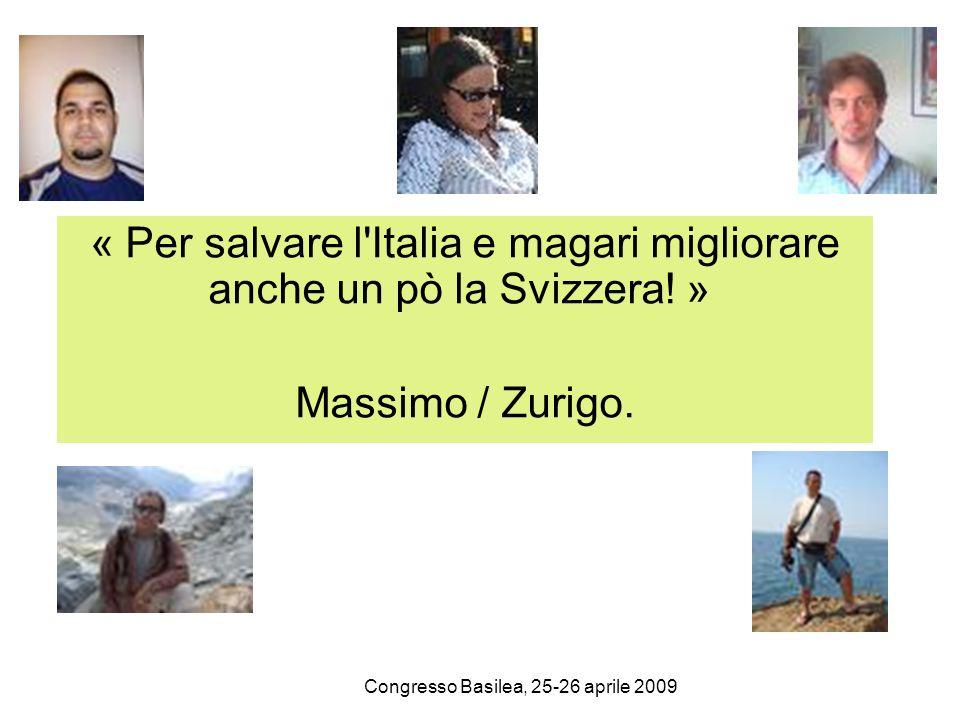 Congresso Basilea, 25-26 aprile 2009 « Per salvare l'Italia e magari migliorare anche un pò la Svizzera! » Massimo / Zurigo.
